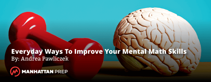 Manhattan Prep GMAT Blog - Everyday Ways to Improve Your Mental Math Skills by Andrea Pawliczek