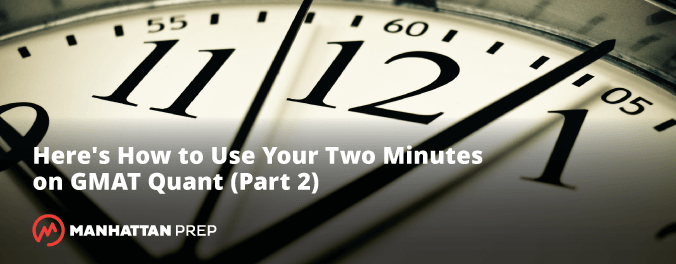Manhattan Prep GMAT Blog - Here's How to Use Your Two Minutes on GMAT Quant Part 2