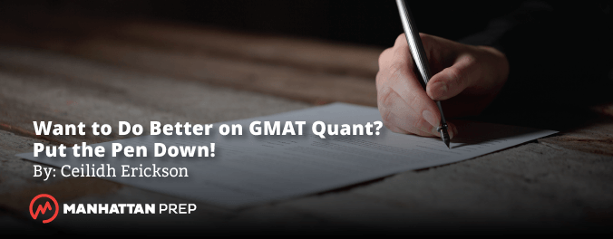 Manhattan Prep GMAT Blog - Want to Do Better on GMAT Quant? Put the Pen Down by Ceilidh Erickson
