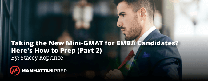 Manhattan Prep GMAT Blog - Taking the New Mini-GMAT for EMBA Candidates? Here's How to Prep (Part 2) by Stacey Koprince