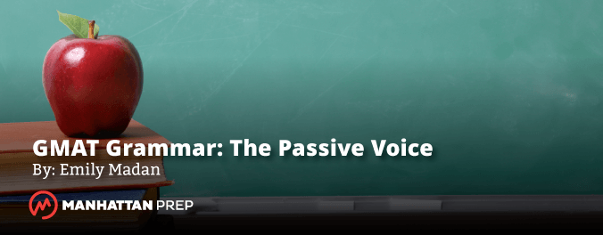 Manhattan Prep GMAT Blog - GMAT Grammar: The GMAT's Passive Voice Policy by Emily Madan