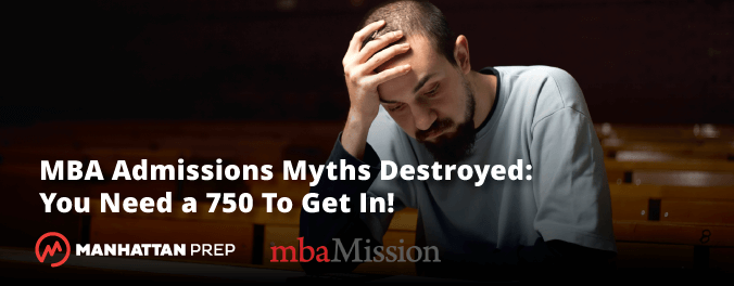 Manhattan Prep GMAT Blog - MBA Admissions Myths Destroyed - You Need a 750 to Get In by mbaMission