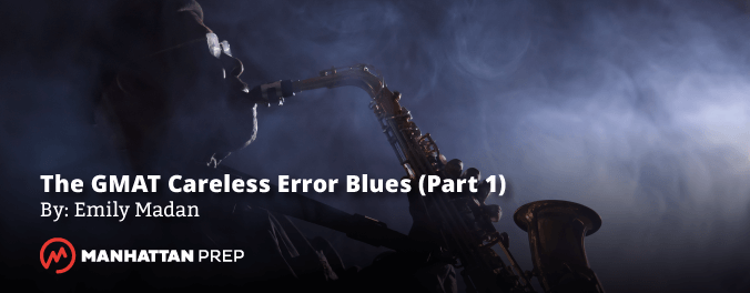 Manhattan Prep GMAT Blog - The GMAT Careless Error Blues (Part 1 of 2) by Emily Madan