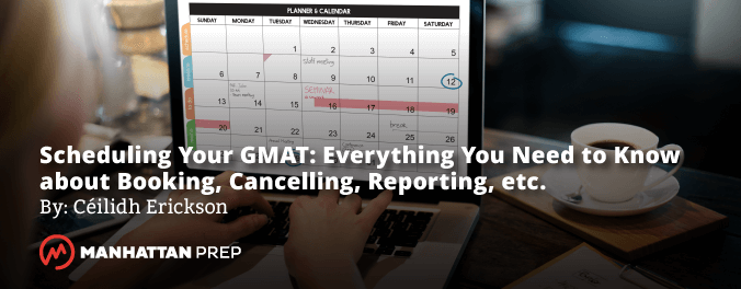 Manhattan Prep GMAT Blog - Scheduling Your GMAT: Everything You Need to Know About Booking, Cancelling, Reporting, etc. by Ceilidh Erickson
