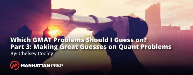 Manhattan Prep GMAT Blog - Which GMAT Problems Should I Guess on? - Part 3: Making Great Guesses on Quant Problems by Chelsey Cooley