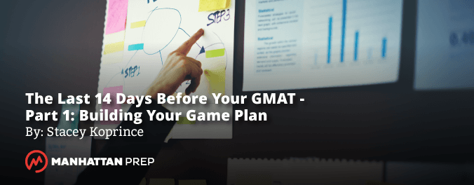 Manhattan Prep GMAT Blog - The Last Two Weeks Before Your GMAT, Part 1: Building Your Game Plan by Stacey Koprince