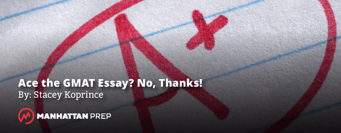 Manhattan Prep GMAT Blog - Ace the GMAT Essay? No, Thanks! by Stacey Koprince