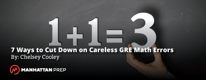 Manhattan Prep GRE Blog - 7 Ways to Avoid Careless GRE Math Errors by Chelsey Cooley