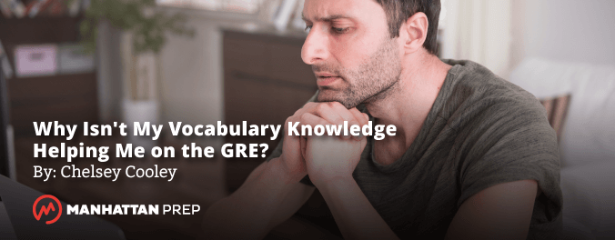 Manhattan Prep GRE Blog - Why Isn't My Vocabulary Knowledge Helping Me on the GRE? by Chelsey Cooley