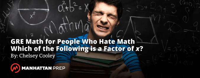 Manhattan Prep GRE Blog - GRE Math for People Who Hate Math:  Which of the Following is a Factor of x? by Chelsey Cooley
