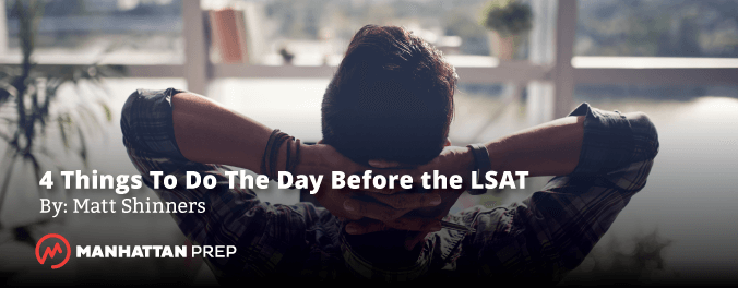 Manhattan Prep LSAT Blog - Four Things to Do the Day Before the LSAT by Matt Shinners