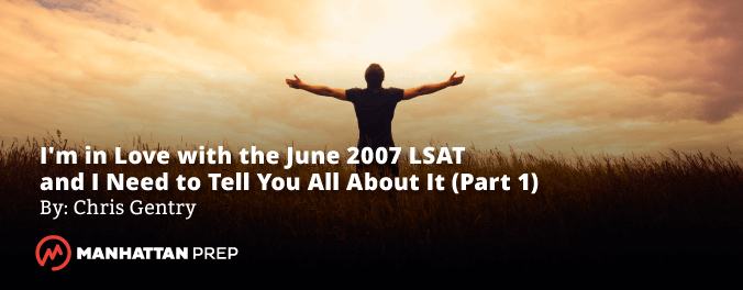 Manhattan Prep LSAT Blog - I'm in Love with the June 2007 LSAT and I Need to Tell You All About It by Chris Gentry