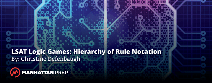 Manhattan Prep LSAT Blog - LSAT Logic Games: Hierarchy of Rule Notation by Christine Defenbaugh