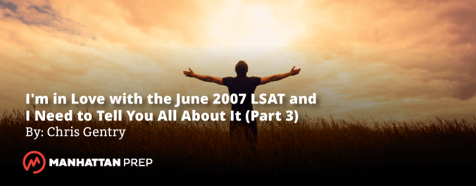 Manhattan Prep LSAT Blog - I'm in Love with the June 2007 LSAT and I Need to Tell You All About It! - Part 3 by Chris Gentry