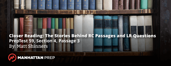Manhattan Prep LSAT Blog - Closer Reading: The Stories Behind RC Passages and LR Questions - PrepTest59, Section 4, Passage 3 by Matt Shinners