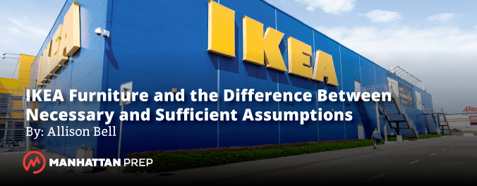Manhattan Prep LSAT Blog - IKEA Furniture and the Difference Between Necessary and Sufficient Assumptions by Allison Bell