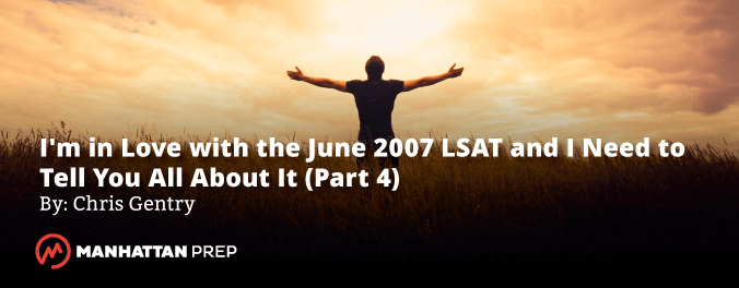 Manhattan Prep LSAT Blog - I'm in Love with the June 2007 LSAT and I Need to Tell You All About It! - Part 4 by Chris Gentry