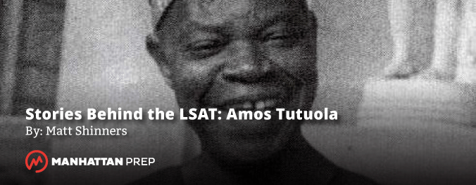 Manhattan Prep LSAT Blog - Stories Behind the LSAT: Amos Tutola by Matt Shniners