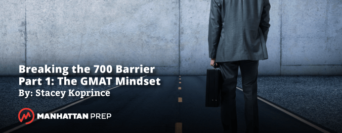 Manhattan Prep GMAT Blog - Breaking the 700 Barrier Part 1: The GMAT Mindset by Stacey Koprince